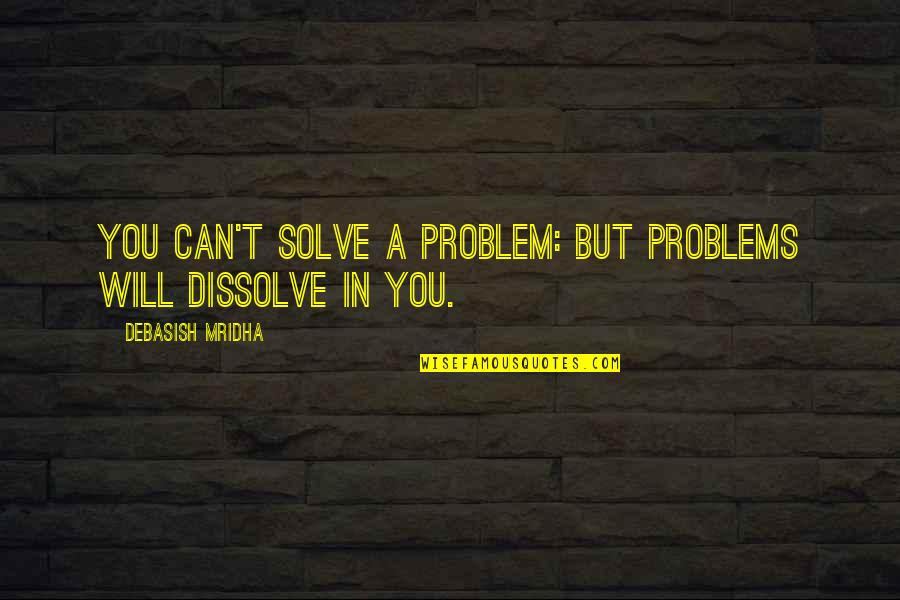 Dissolve Quotes By Debasish Mridha: You can't solve a problem: but problems will