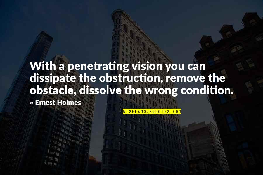 Dissolve Quotes By Ernest Holmes: With a penetrating vision you can dissipate the