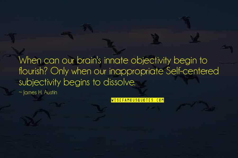 Dissolve Quotes By James H. Austin: When can our brain's innate objectivity begin to