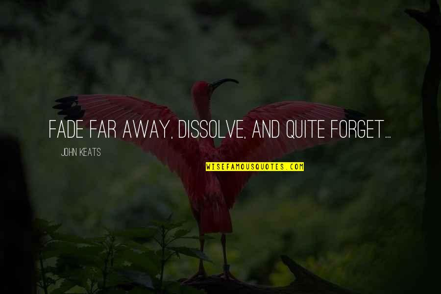 Dissolve Quotes By John Keats: Fade far away, dissolve, and quite forget...