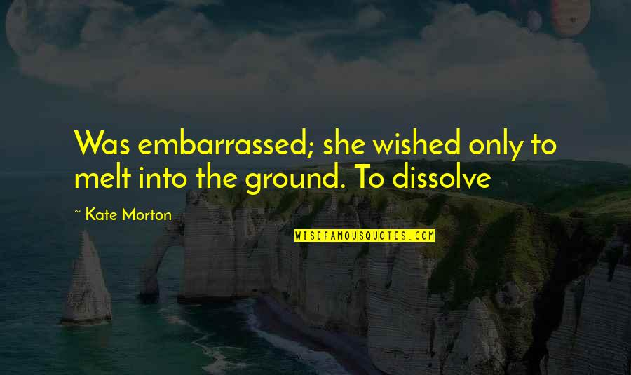 Dissolve Quotes By Kate Morton: Was embarrassed; she wished only to melt into