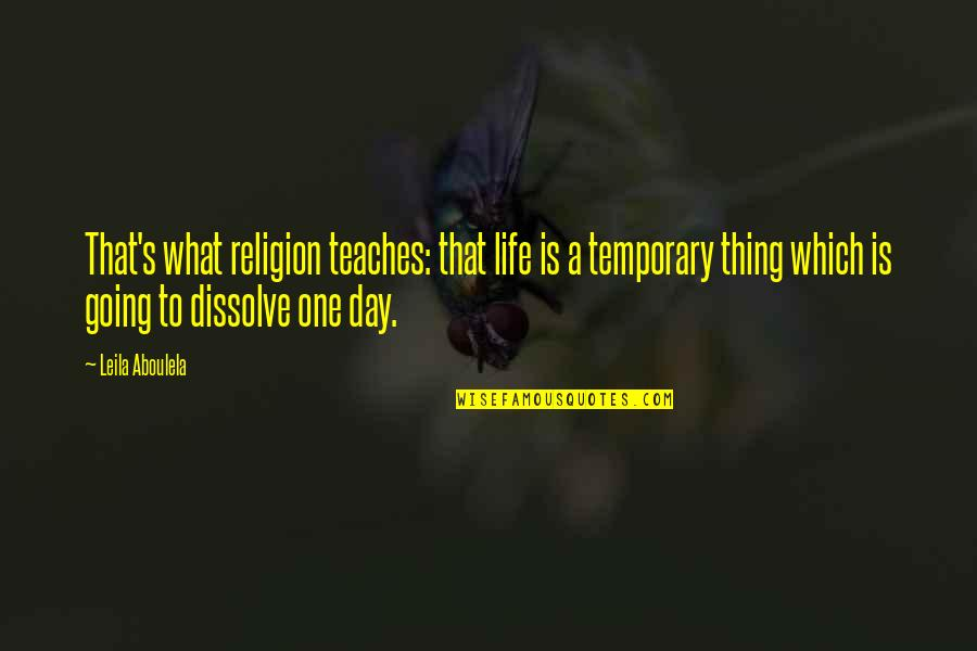 Dissolve Quotes By Leila Aboulela: That's what religion teaches: that life is a