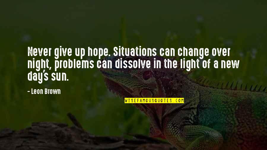 Dissolve Quotes By Leon Brown: Never give up hope. Situations can change over