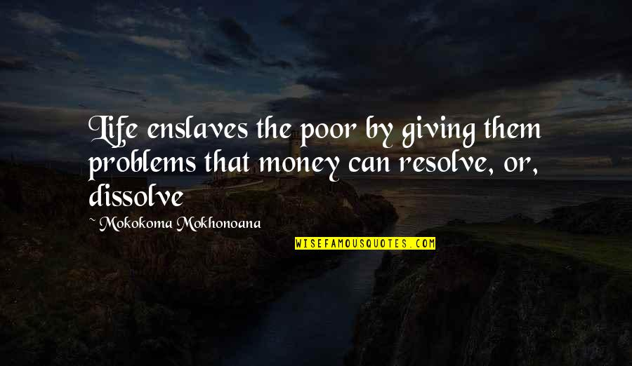 Dissolve Quotes By Mokokoma Mokhonoana: Life enslaves the poor by giving them problems