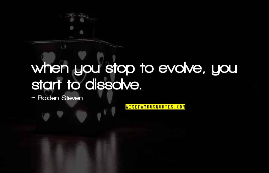 Dissolve Quotes By Raiden Steven: when you stop to evolve, you start to