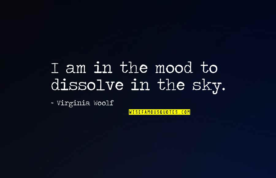 Dissolve Quotes By Virginia Woolf: I am in the mood to dissolve in