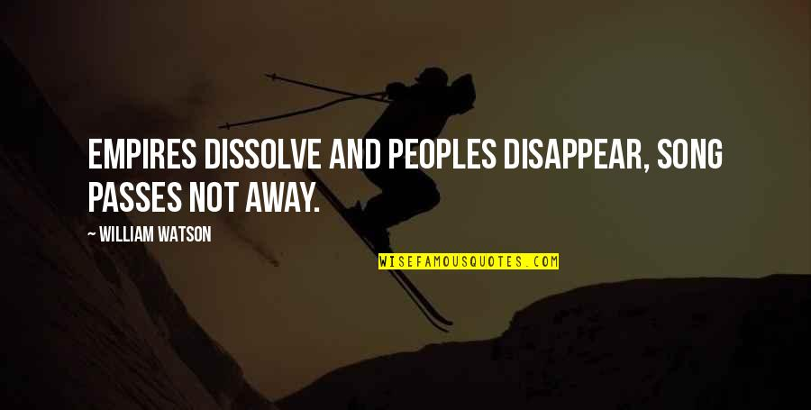 Dissolve Quotes By William Watson: Empires dissolve and peoples disappear, song passes not