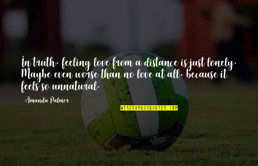 Distance Love Quotes By Amanda Palmer: In truth, feeling love from a distance is