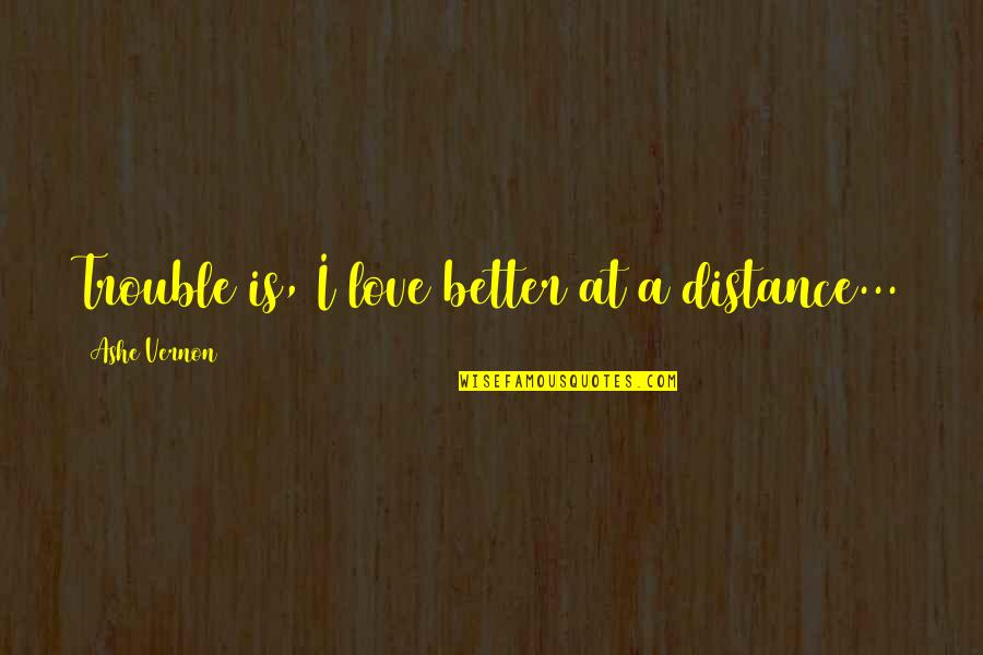 Distance Love Quotes By Ashe Vernon: Trouble is, I love better at a distance...