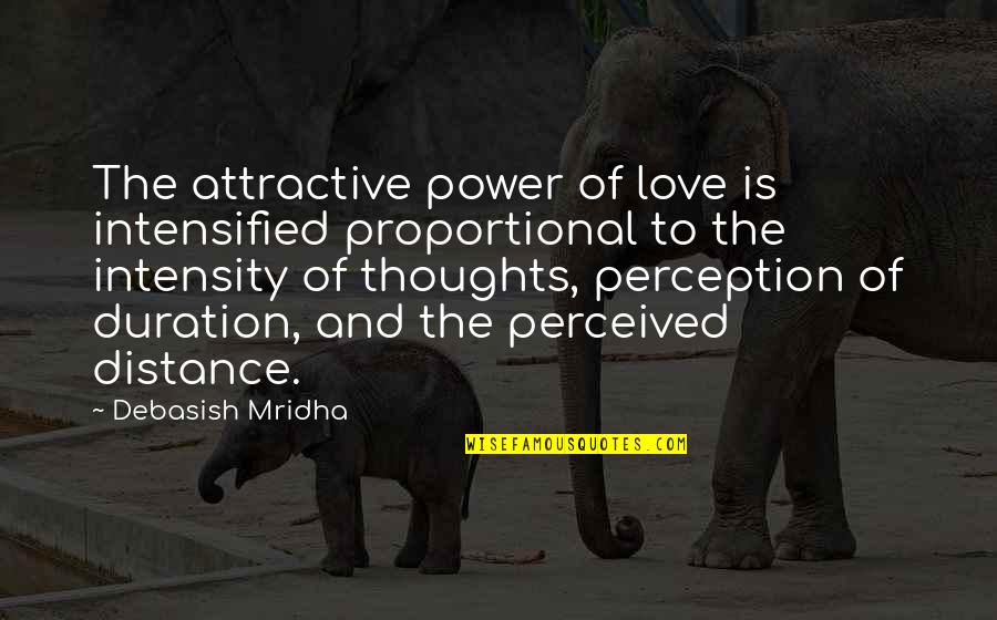 Distance Love Quotes By Debasish Mridha: The attractive power of love is intensified proportional