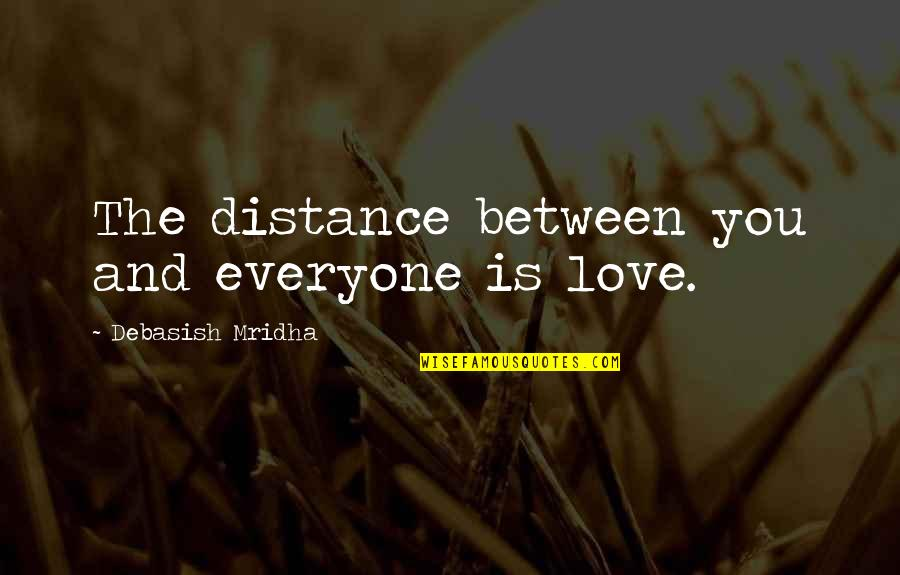 Distance Love Quotes By Debasish Mridha: The distance between you and everyone is love.