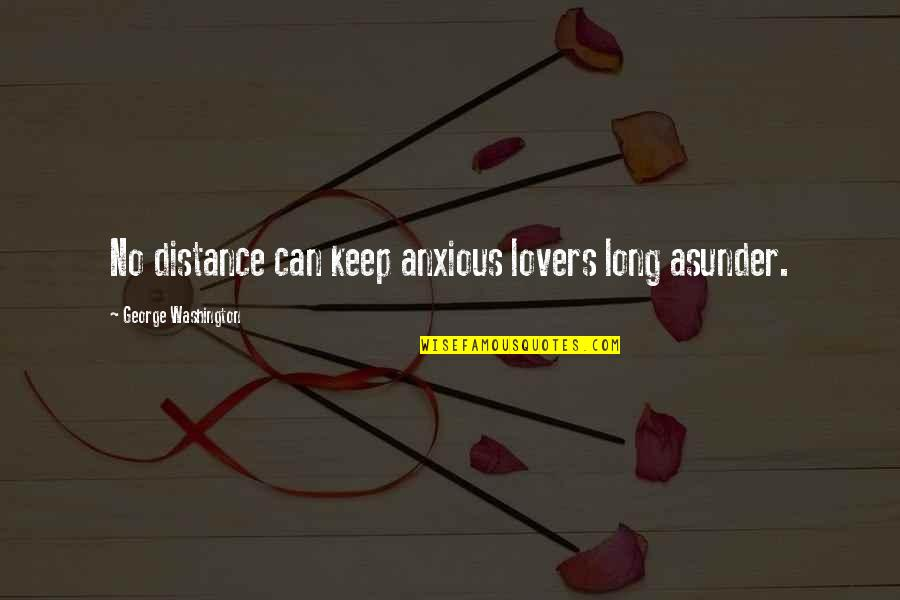 Distance Love Quotes By George Washington: No distance can keep anxious lovers long asunder.