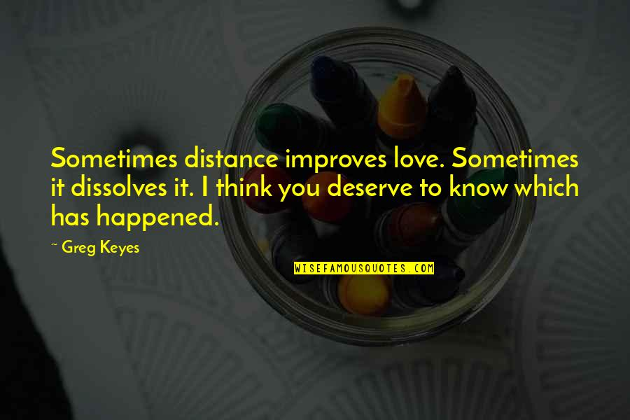 Distance Love Quotes By Greg Keyes: Sometimes distance improves love. Sometimes it dissolves it.