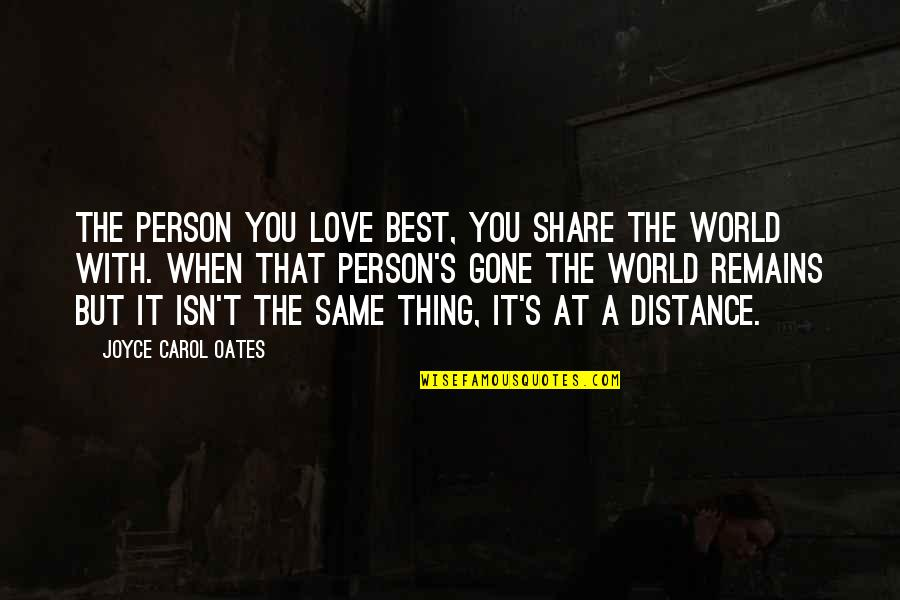 Distance Love Quotes By Joyce Carol Oates: The person you love best, you share the