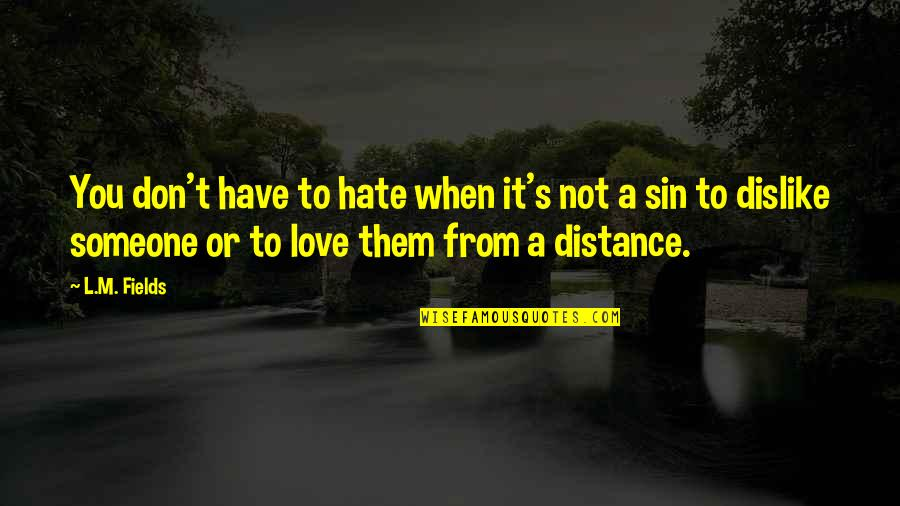 Distance Love Quotes By L.M. Fields: You don't have to hate when it's not