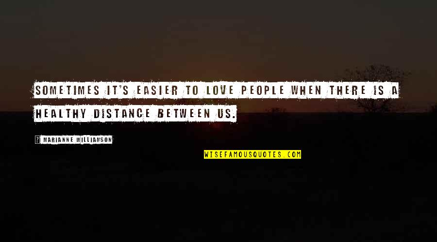 Distance Love Quotes By Marianne Williamson: Sometimes it's easier to love people when there