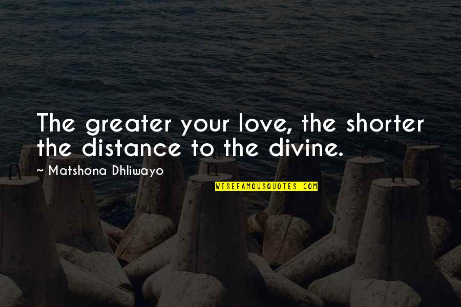 Distance Love Quotes By Matshona Dhliwayo: The greater your love, the shorter the distance