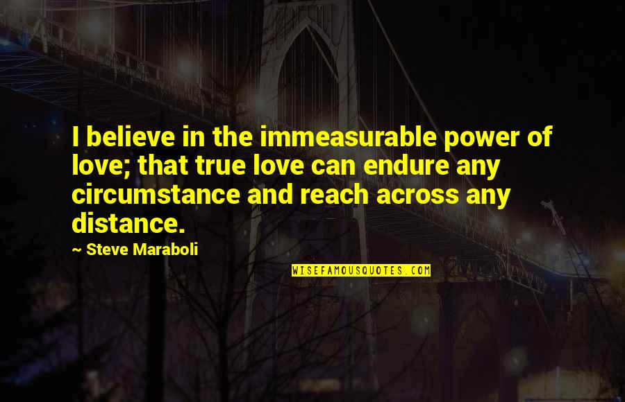 Distance Love Quotes By Steve Maraboli: I believe in the immeasurable power of love;