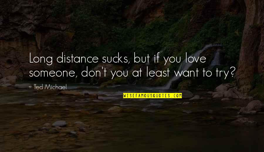 Distance Love Quotes By Ted Michael: Long distance sucks, but if you love someone,