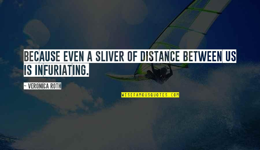 Distance Love Quotes By Veronica Roth: Because even a sliver of distance between us