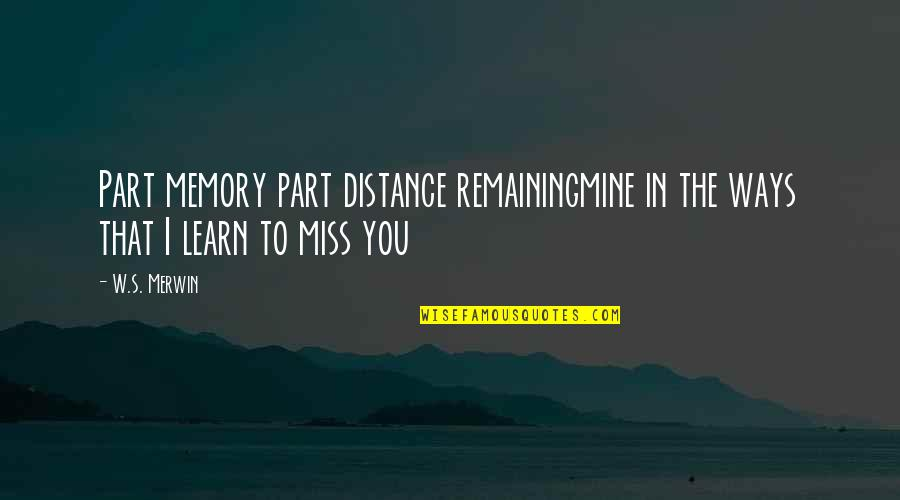 Distance Love Quotes By W.S. Merwin: Part memory part distance remainingmine in the ways