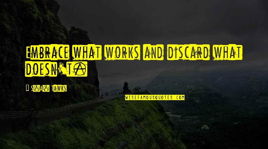 Distance Matters Quotes By S.A. Tawks: Embrace what works and discard what doesn't.