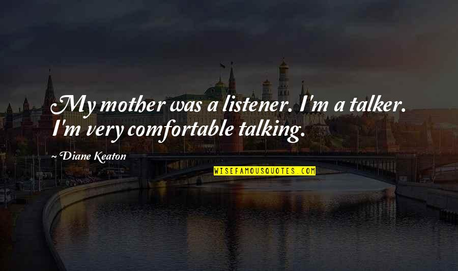 Distant Relatives Quotes By Diane Keaton: My mother was a listener. I'm a talker.