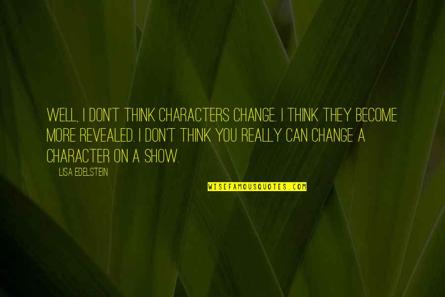 Distant Relatives Quotes By Lisa Edelstein: Well, I don't think characters change. I think