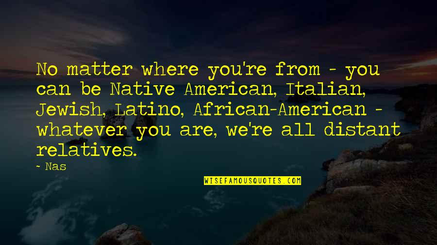 Distant Relatives Quotes By Nas: No matter where you're from - you can