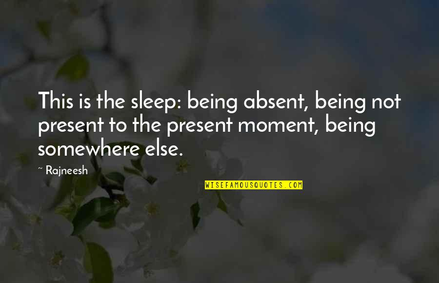 Distant Shores Quotes By Rajneesh: This is the sleep: being absent, being not