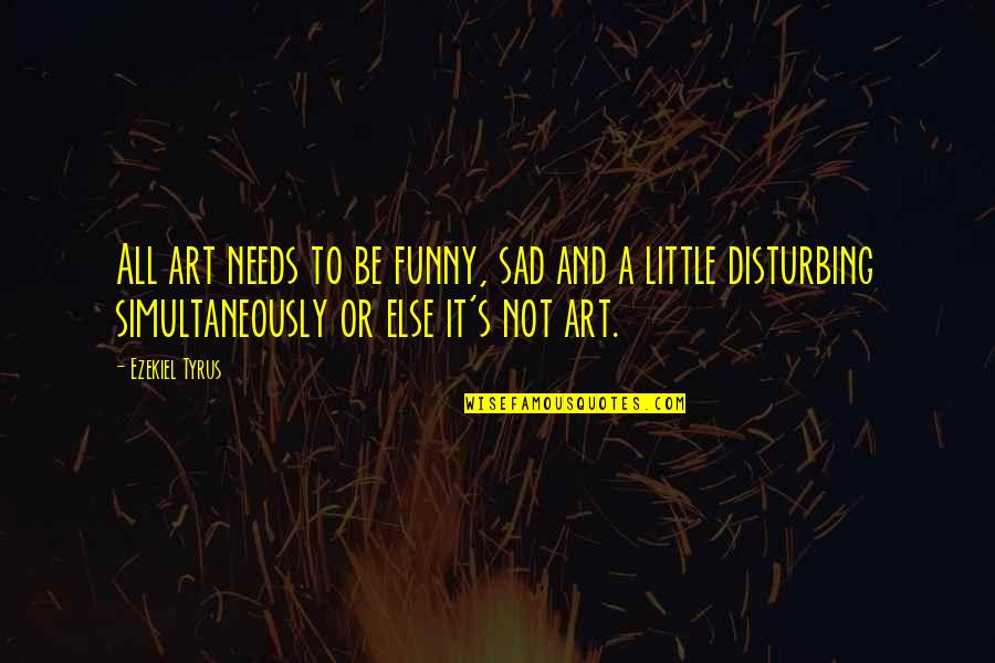 Disturbing Art Quotes By Ezekiel Tyrus: All art needs to be funny, sad and