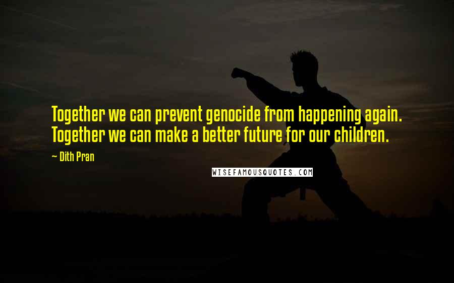 Dith Pran quotes: Together we can prevent genocide from happening again. Together we can make a better future for our children.