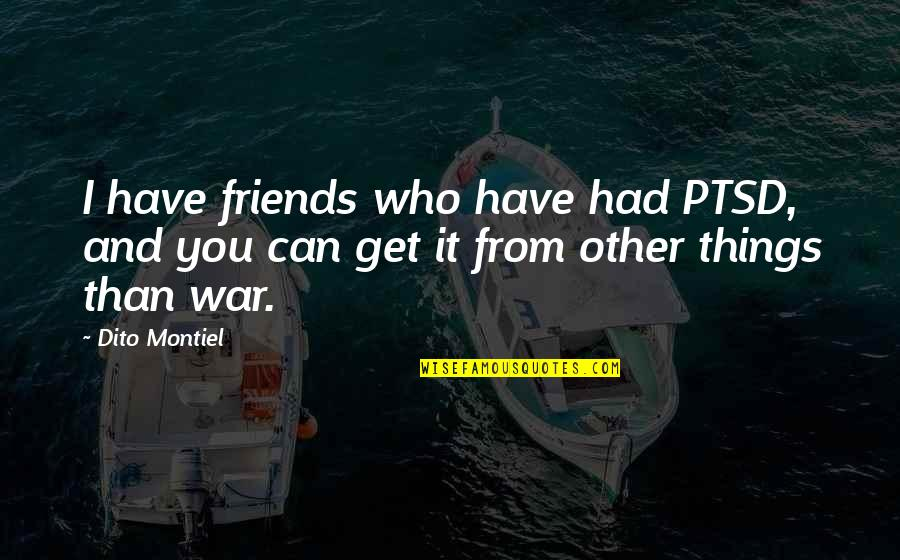 Dito Montiel Quotes By Dito Montiel: I have friends who have had PTSD, and