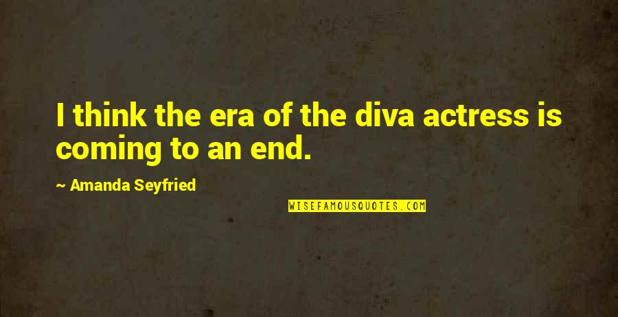 Diva Quotes By Amanda Seyfried: I think the era of the diva actress