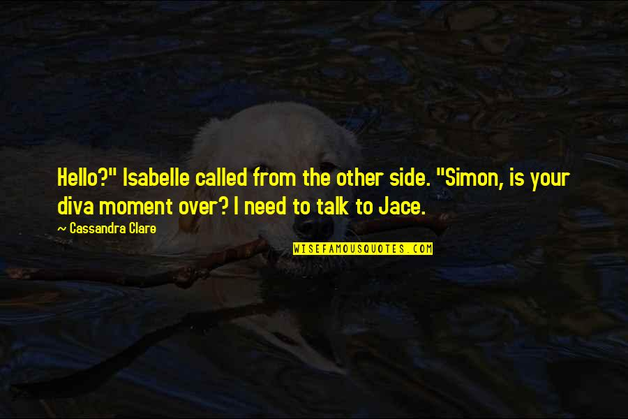 "Diva Quotes By Cassandra Clare: Hello?"" Isabelle called from the other side. ""Simon,"
