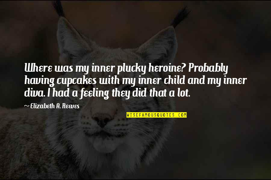Diva Quotes By Elizabeth A. Reeves: Where was my inner plucky heroine? Probably having