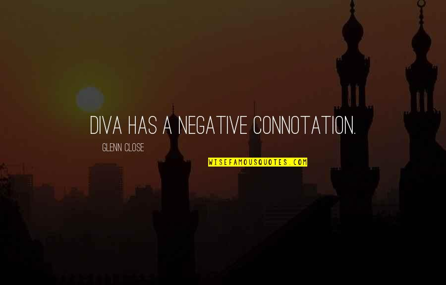 Diva Quotes By Glenn Close: Diva has a negative connotation.