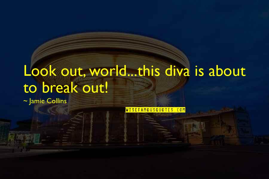 Diva Quotes By Jamie Collins: Look out, world...this diva is about to break