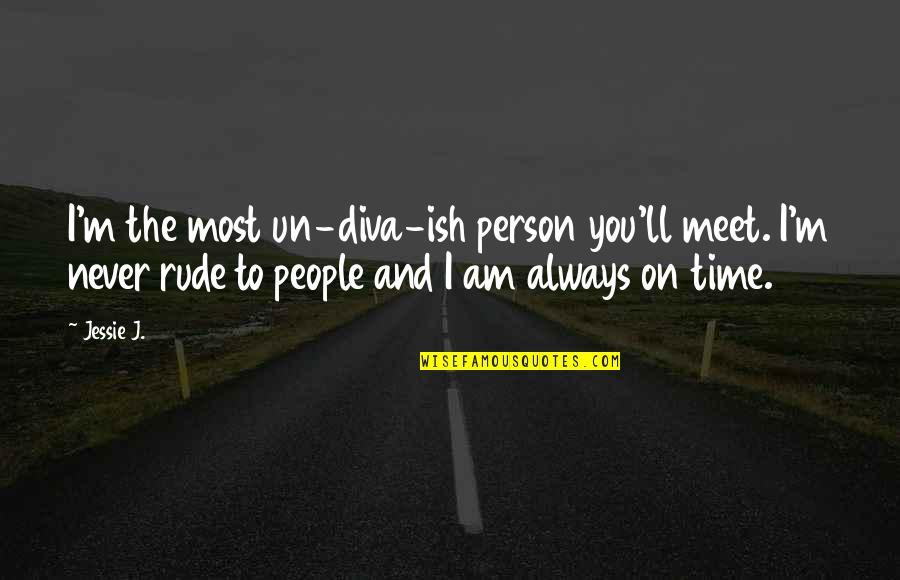 Diva Quotes By Jessie J.: I'm the most un-diva-ish person you'll meet. I'm