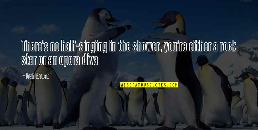 Diva Quotes By Josh Groban: There's no half-singing in the shower, you're either