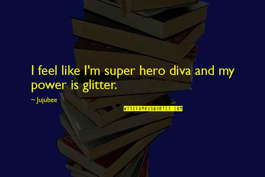Diva Quotes By Jujubee: I feel like I'm super hero diva and