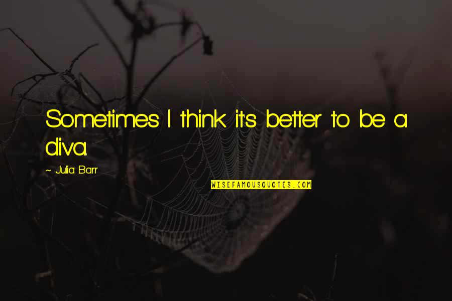 Diva Quotes By Julia Barr: Sometimes I think it's better to be a