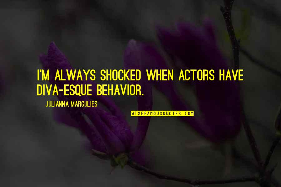 Diva Quotes By Julianna Margulies: I'm always shocked when actors have diva-esque behavior.