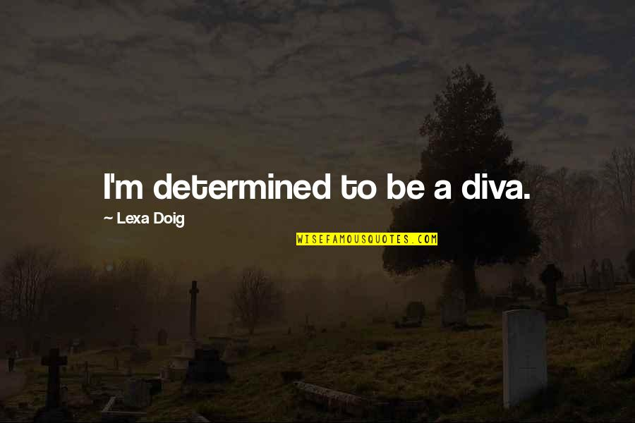 Diva Quotes By Lexa Doig: I'm determined to be a diva.