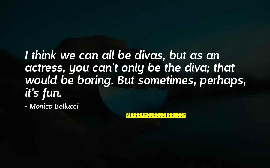 Diva Quotes By Monica Bellucci: I think we can all be divas, but