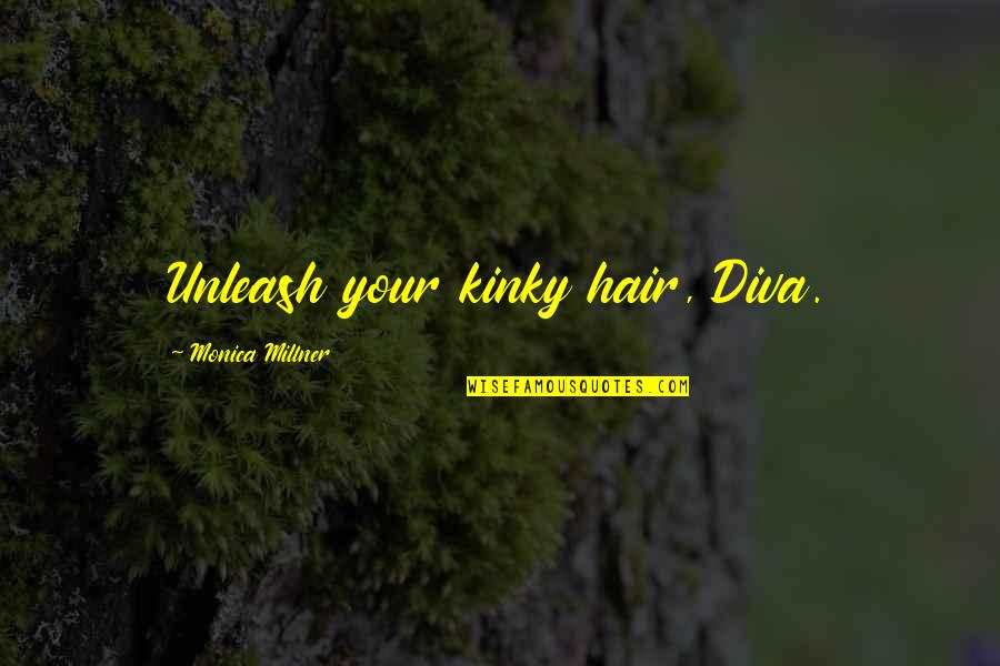 Diva Quotes By Monica Millner: Unleash your kinky hair, Diva.