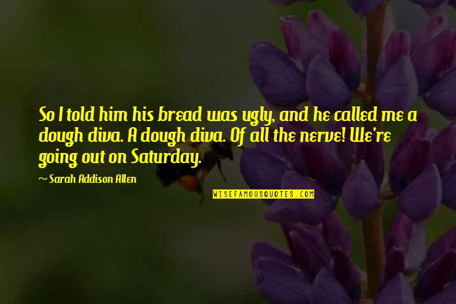 Diva Quotes By Sarah Addison Allen: So I told him his bread was ugly,