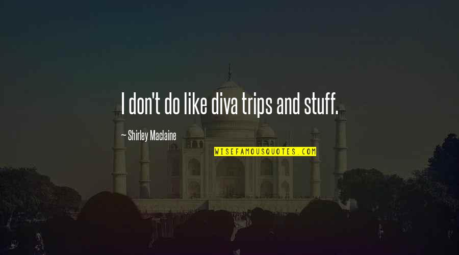 Diva Quotes By Shirley Maclaine: I don't do like diva trips and stuff.