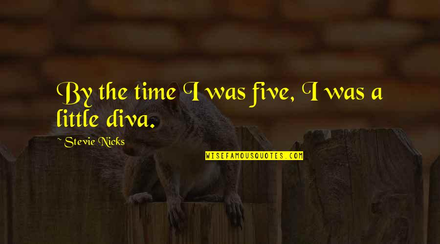 Diva Quotes By Stevie Nicks: By the time I was five, I was