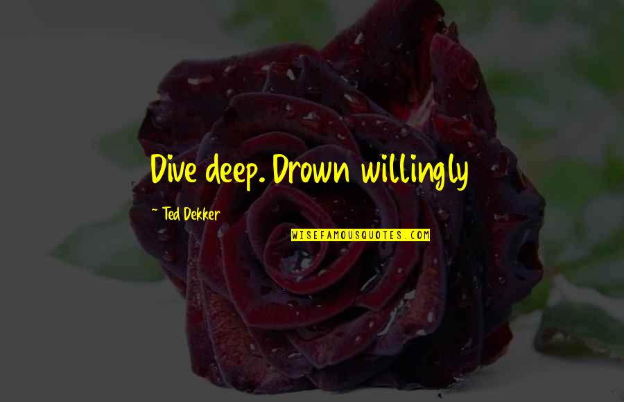 Dive Too Deep Quotes By Ted Dekker: Dive deep. Drown willingly